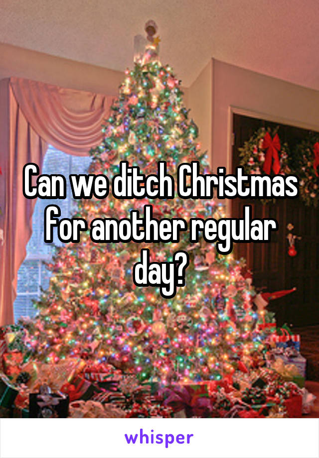 Can we ditch Christmas for another regular day?