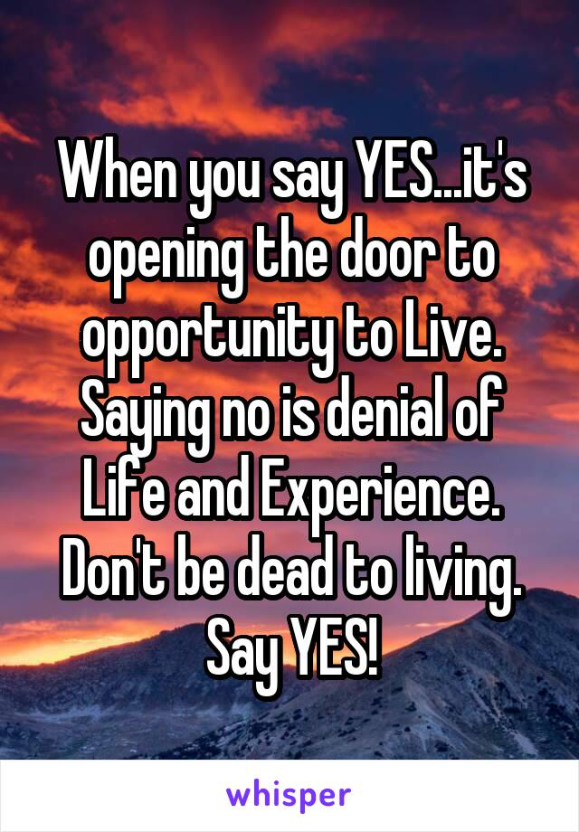 When you say YES...it's opening the door to opportunity to Live. Saying no is denial of Life and Experience. Don't be dead to living. Say YES!