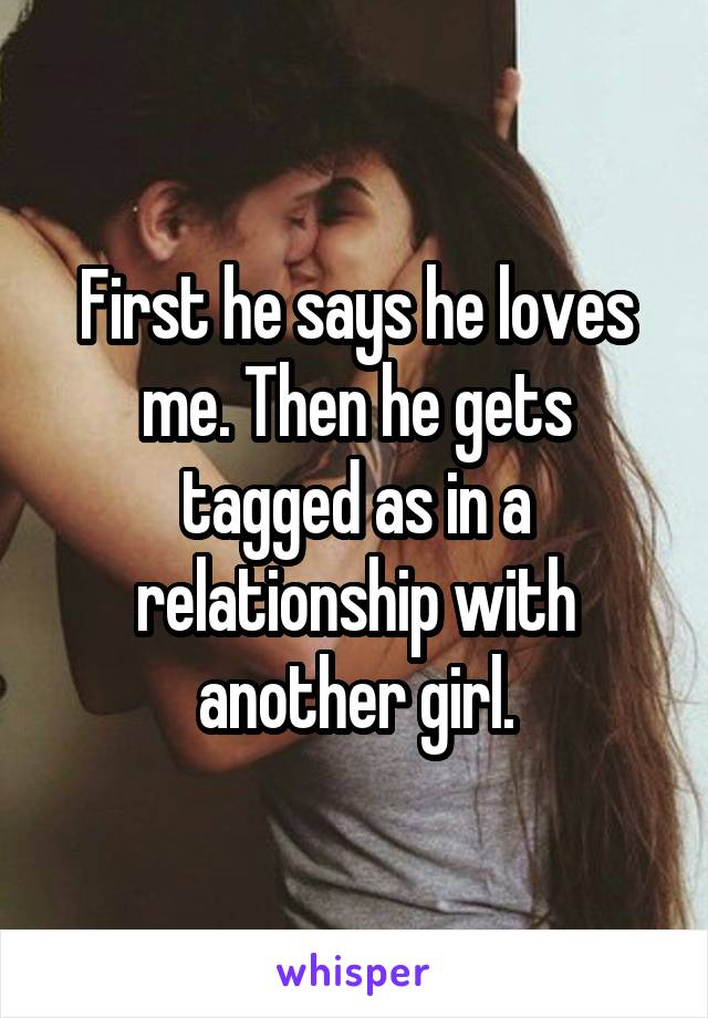 First he says he loves me. Then he gets tagged as in a relationship with another girl.