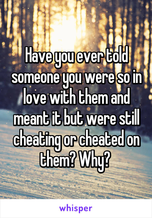Have you ever told someone you were so in love with them and meant it but were still cheating or cheated on them? Why?