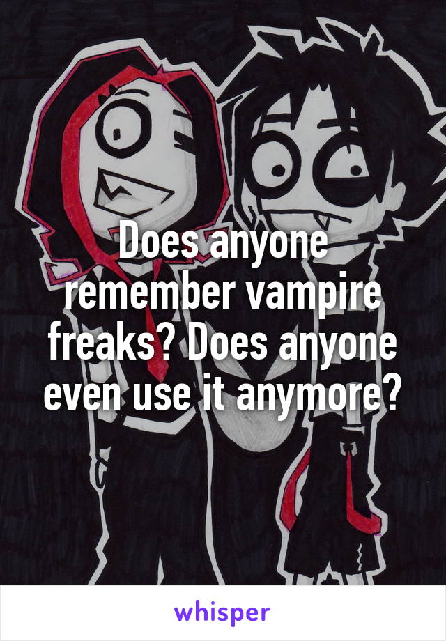 Does anyone remember vampire freaks? Does anyone even use it anymore?