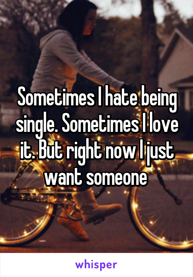 Sometimes I hate being single. Sometimes I love it. But right now I just want someone