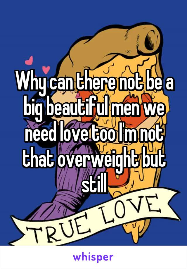 Why can there not be a big beautiful men we need love too I'm not that overweight but still