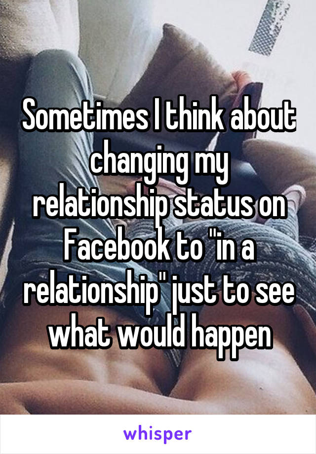 """Sometimes I think about changing my relationship status on Facebook to """"in a relationship"""" just to see what would happen"""