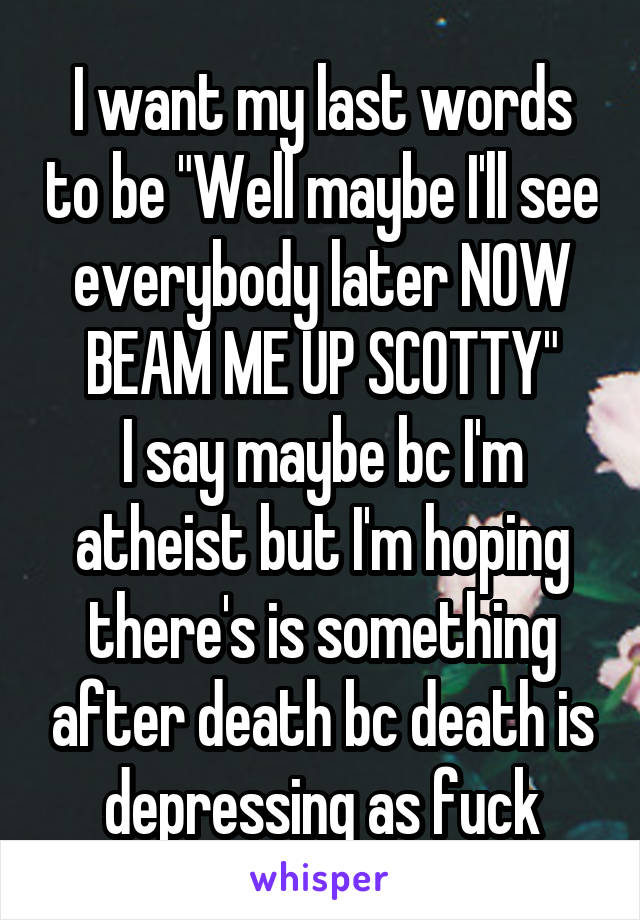 """I want my last words to be """"Well maybe I'll see everybody later NOW BEAM ME UP SCOTTY"""" I say maybe bc I'm atheist but I'm hoping there's is something after death bc death is depressing as fuck"""