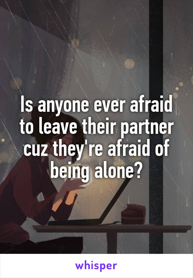 Is anyone ever afraid to leave their partner cuz they're afraid of being alone?