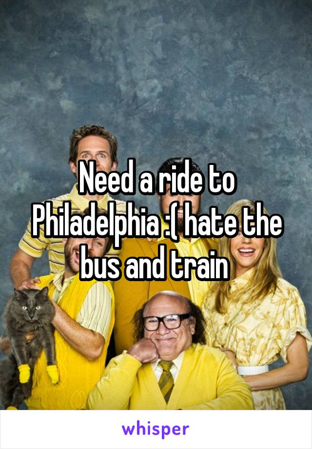 Need a ride to Philadelphia :( hate the bus and train