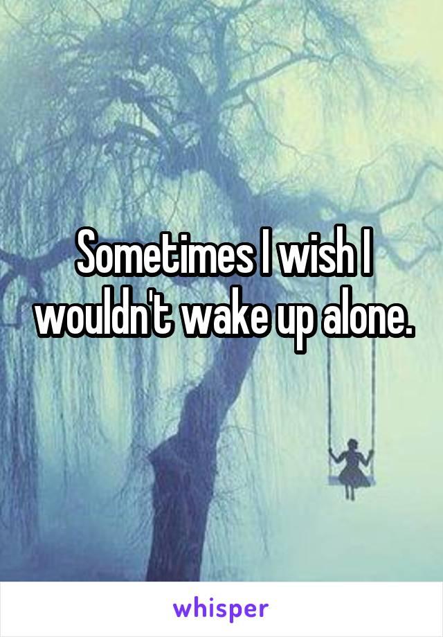 Sometimes I wish I wouldn't wake up alone.
