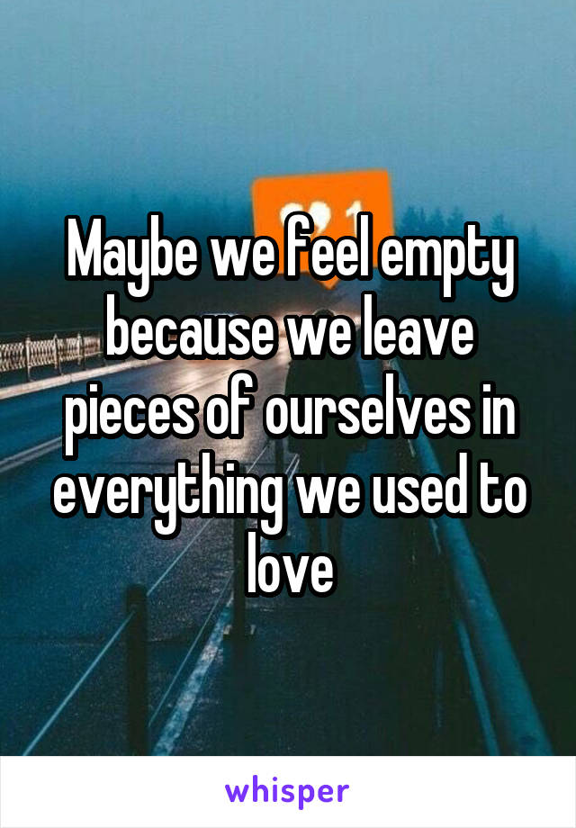 Maybe we feel empty because we leave pieces of ourselves in everything we used to love