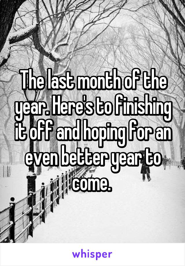 The last month of the year. Here's to finishing it off and hoping for an even better year to come.