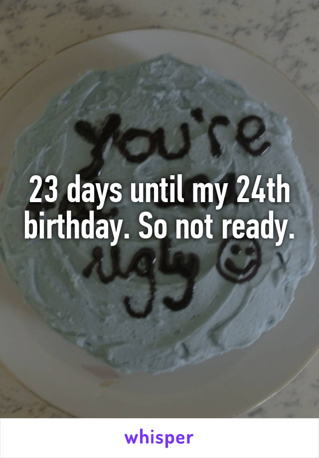 23 days until my 24th birthday. So not ready.