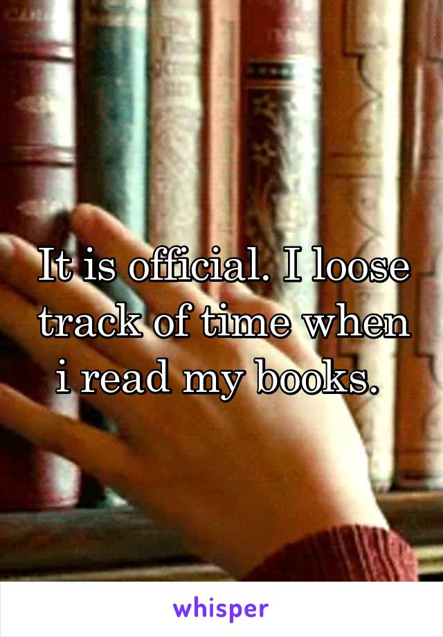 It is official. I loose track of time when i read my books.