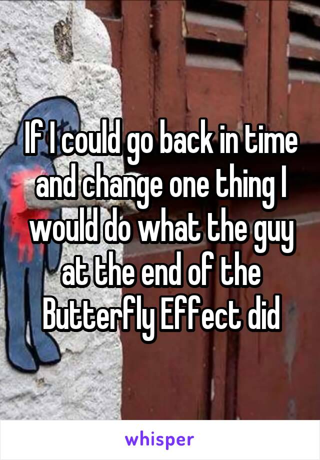 If I could go back in time and change one thing I would do what the guy at the end of the Butterfly Effect did