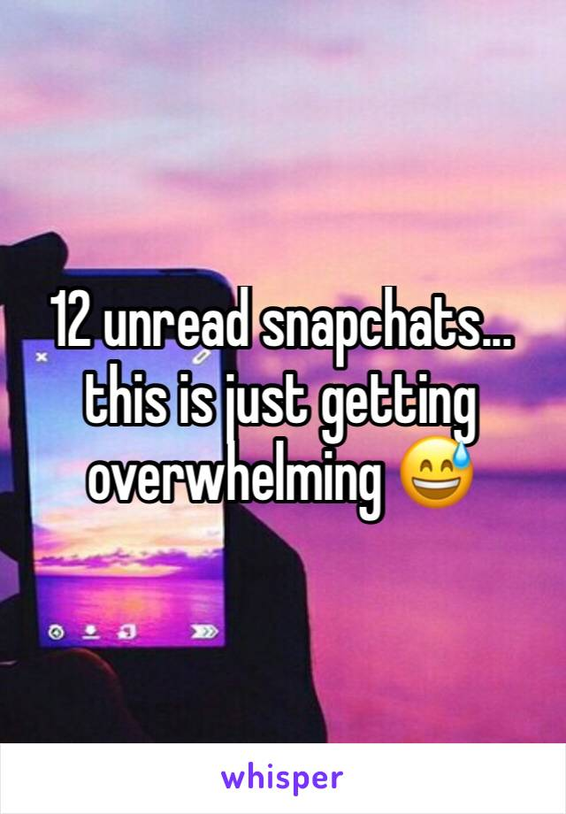 12 unread snapchats... this is just getting overwhelming 😅