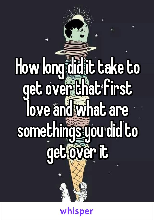 How long did it take to get over that first love and what are somethings you did to get over it