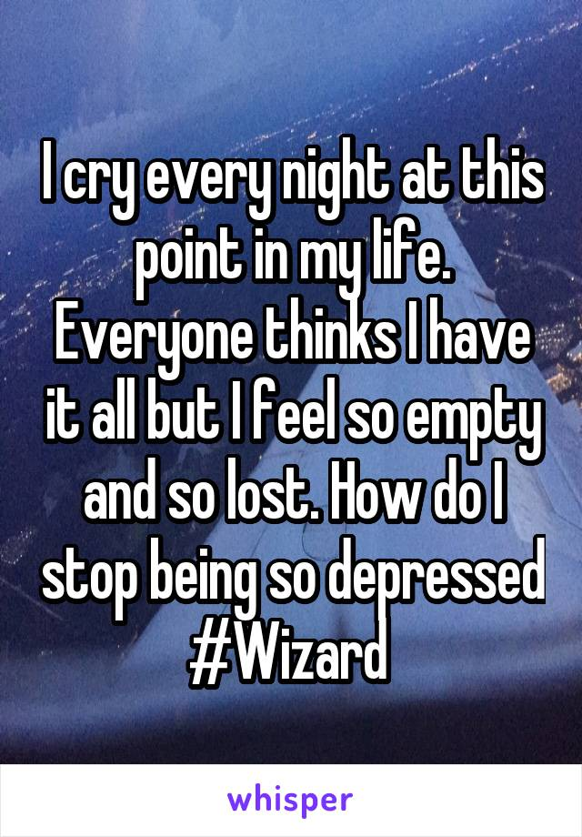 I cry every night at this point in my life. Everyone thinks I have it all but I feel so empty and so lost. How do I stop being so depressed #Wizard