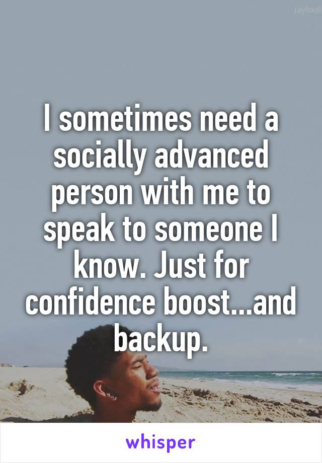 I sometimes need a socially advanced person with me to speak to someone I know. Just for confidence boost...and backup.