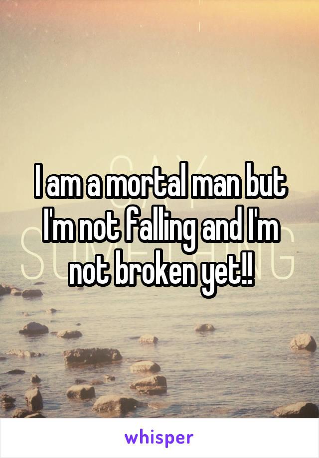I am a mortal man but I'm not falling and I'm not broken yet!!