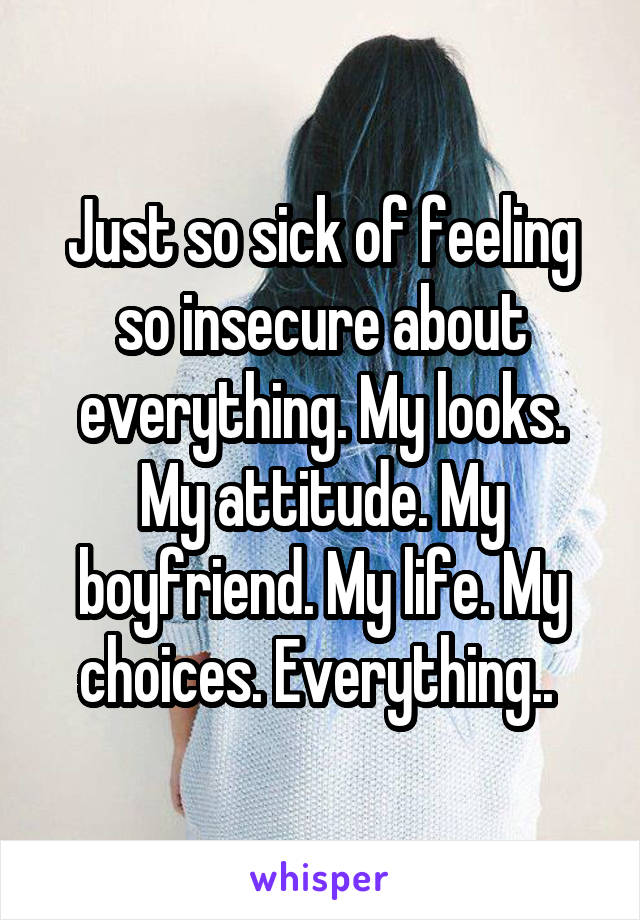 Just so sick of feeling so insecure about everything. My looks. My attitude. My boyfriend. My life. My choices. Everything..