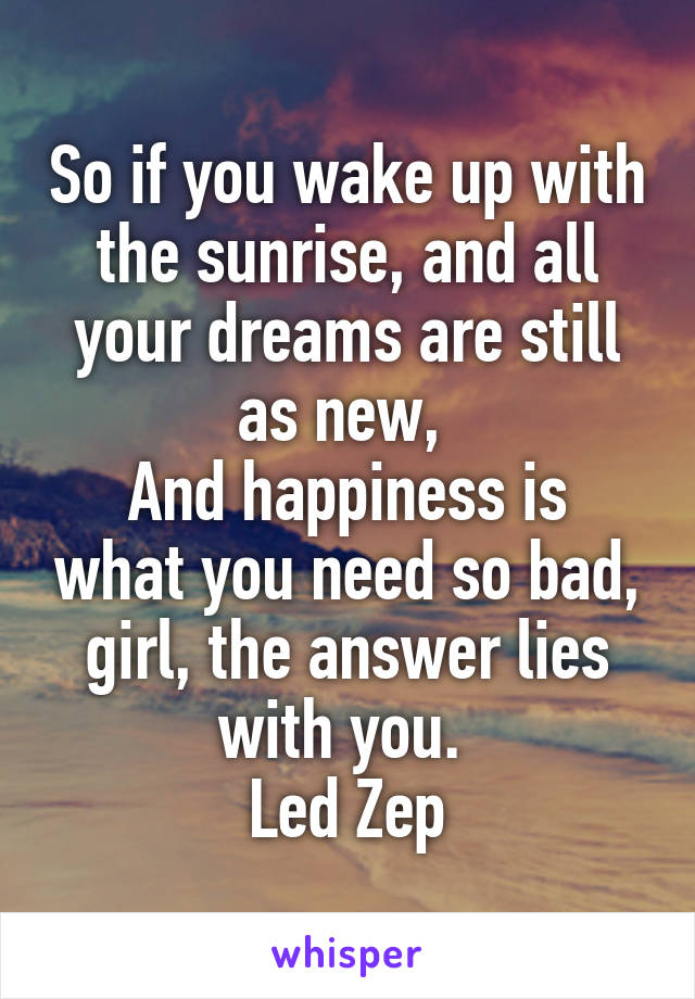 So if you wake up with the sunrise, and all your dreams are still as new,  And happiness is what you need so bad, girl, the answer lies with you.  Led Zep
