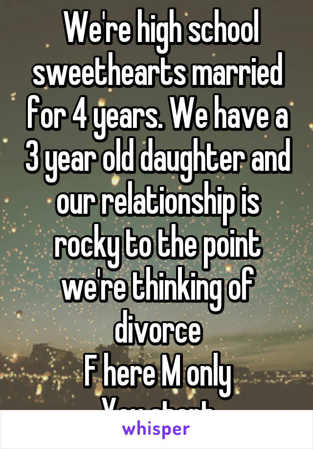We're high school sweethearts married for 4 years. We have a 3 year old daughter and our relationship is rocky to the point we're thinking of divorce F here M only You start