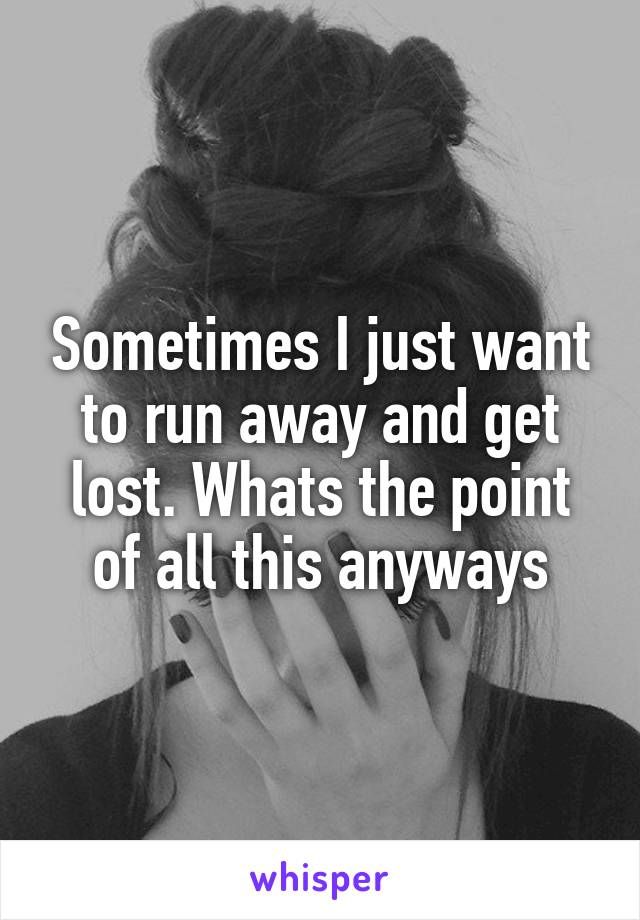 Sometimes I just want to run away and get lost. Whats the point of all this anyways