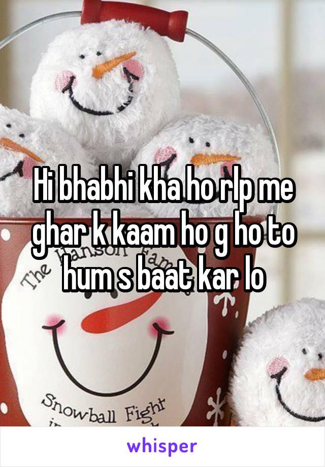 Hi bhabhi kha ho rlp me ghar k kaam ho g ho to hum s baat kar lo