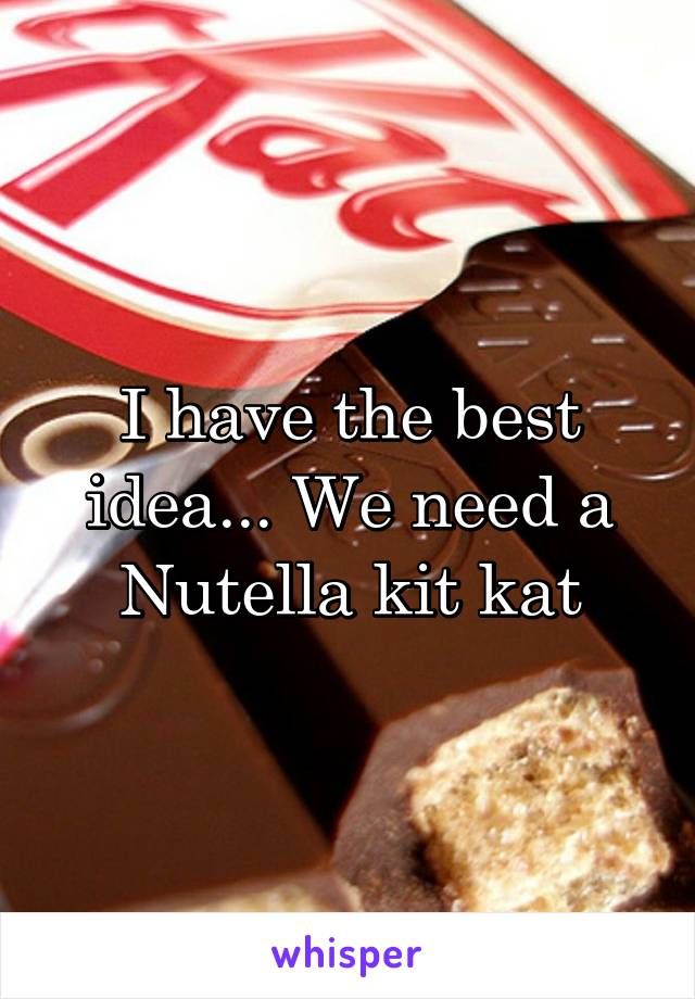 I have the best idea... We need a Nutella kit kat