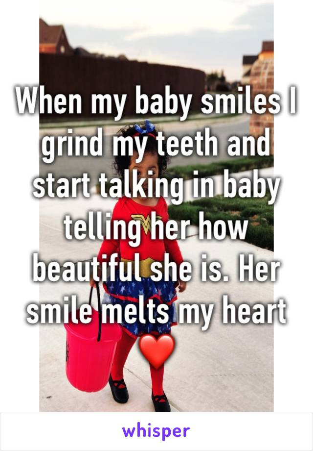 When my baby smiles I grind my teeth and start talking in baby telling her how beautiful she is. Her smile melts my heart ❤️