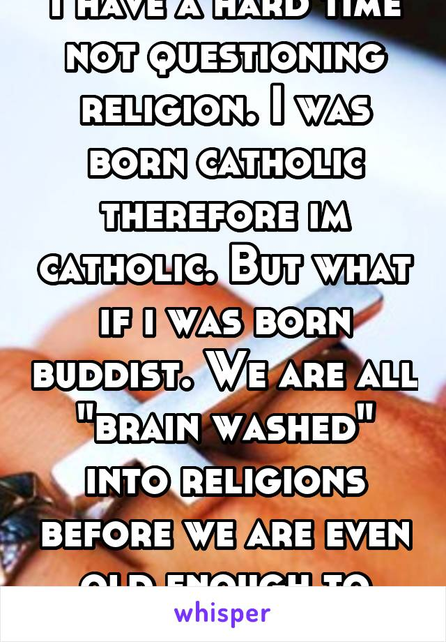 "I have a hard time not questioning religion. I was born catholic therefore im catholic. But what if i was born buddist. We are all ""brain washed"" into religions before we are even old enough to think"