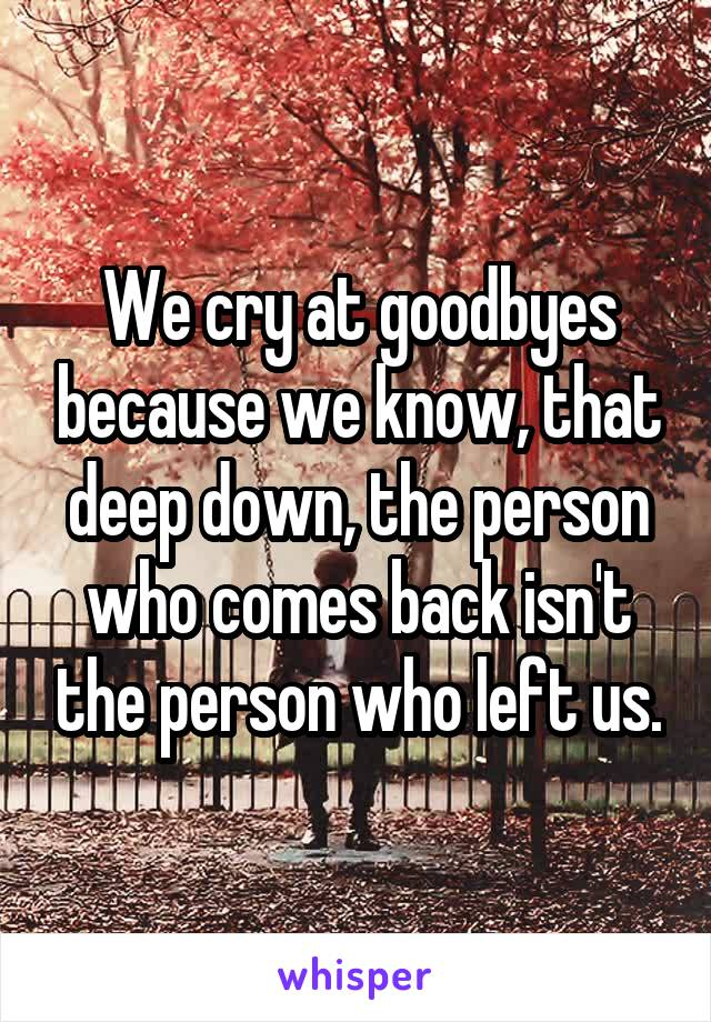 We cry at goodbyes because we know, that deep down, the person who comes back isn't the person who left us.