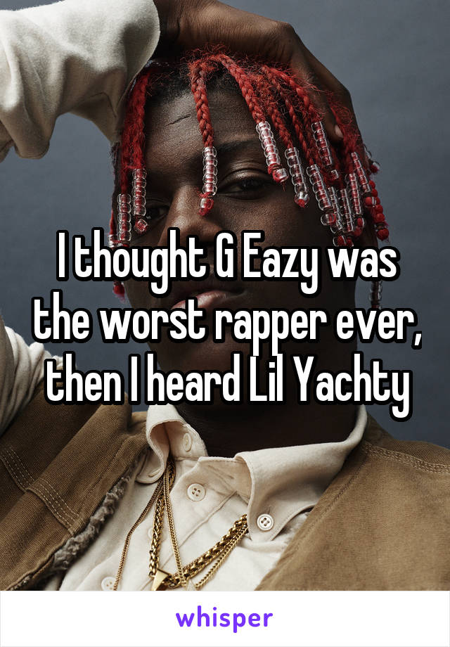 I thought G Eazy was the worst rapper ever, then I heard Lil Yachty
