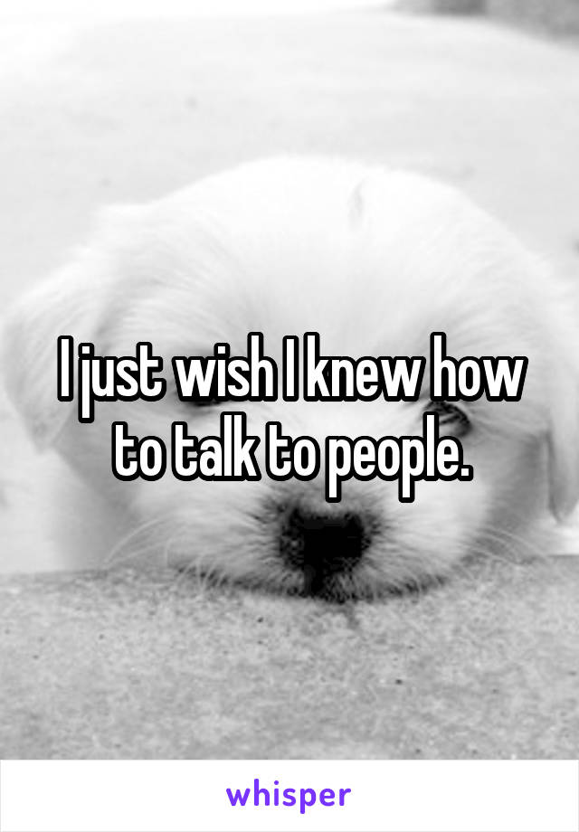 I just wish I knew how to talk to people.