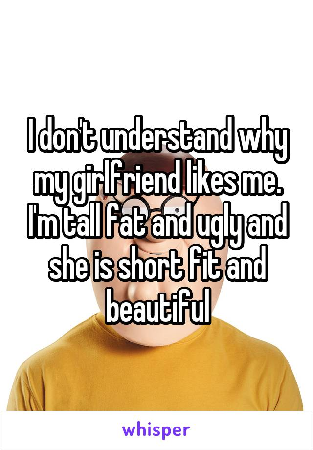 I don't understand why my girlfriend likes me. I'm tall fat and ugly and she is short fit and beautiful