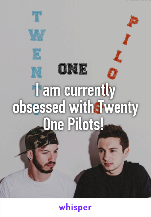 I am currently obsessed with Twenty One Pilots!