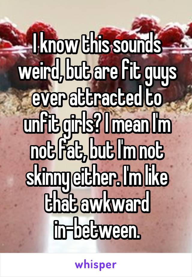 I know this sounds weird, but are fit guys ever attracted to unfit girls? I mean I'm not fat, but I'm not skinny either. I'm like that awkward in-between.