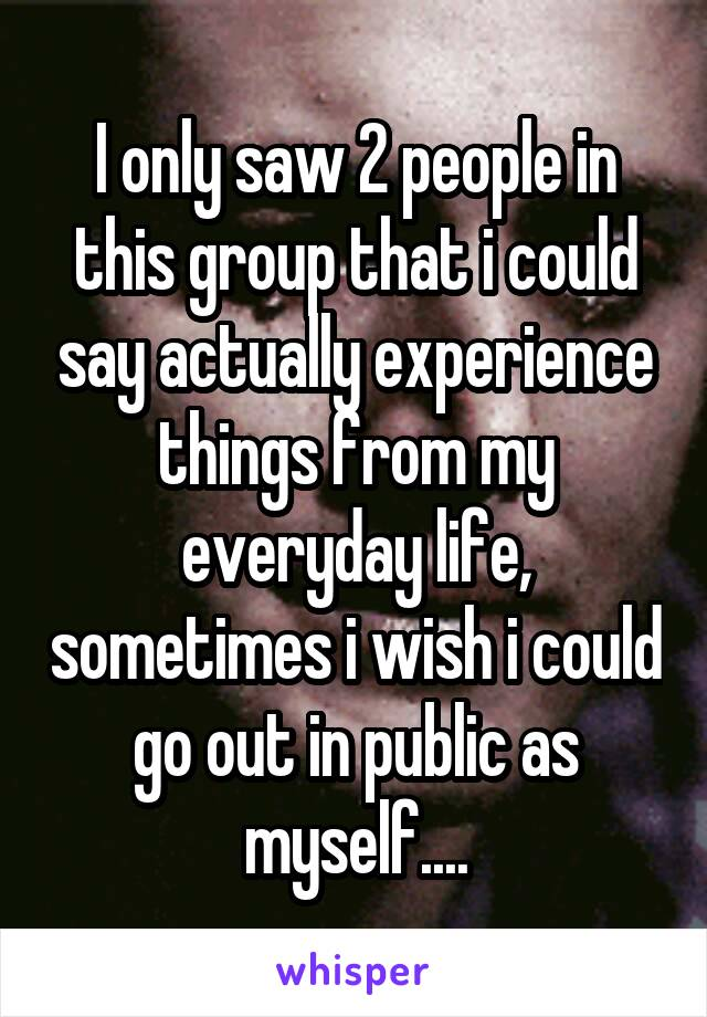 I only saw 2 people in this group that i could say actually experience things from my everyday life, sometimes i wish i could go out in public as myself....