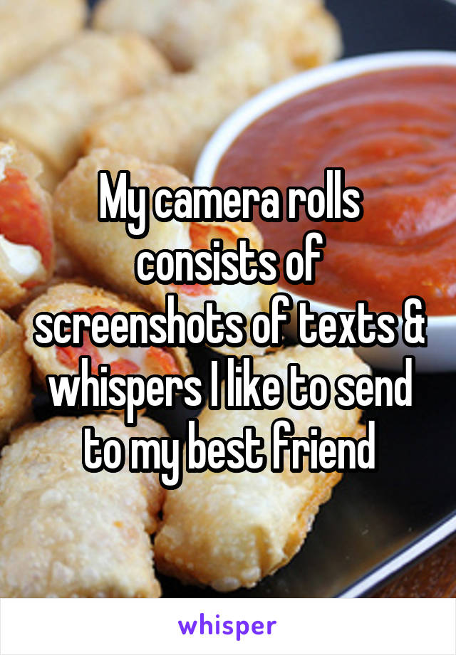 My camera rolls consists of screenshots of texts & whispers I like to send to my best friend