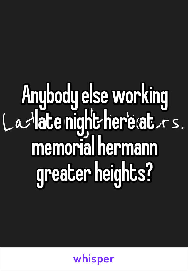 Anybody else working late night here at memorial hermann greater heights?