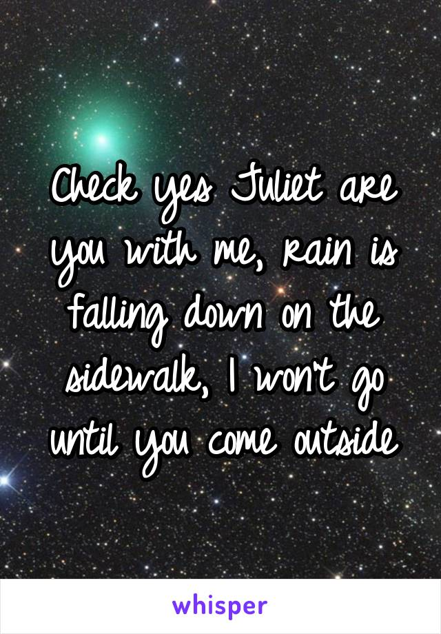 Check yes Juliet are you with me, rain is falling down on the sidewalk, I won't go until you come outside