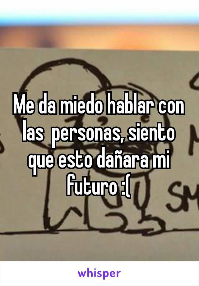 Me da miedo hablar con las  personas, siento que esto dañara mi futuro :(