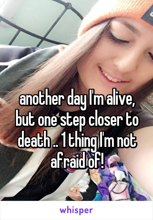another day I'm alive, but one step closer to death .. 1 thing I'm not afraid of!