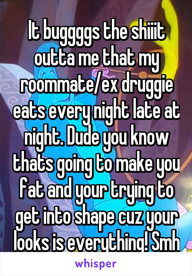 It buggggs the shiiit outta me that my roommate/ex druggie eats every night late at night. Dude you know thats going to make you fat and your trying to get into shape cuz your looks is everything! Smh