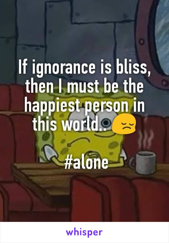 If ignorance is bliss, then I must be the happiest person in this world.. 😔   #alone