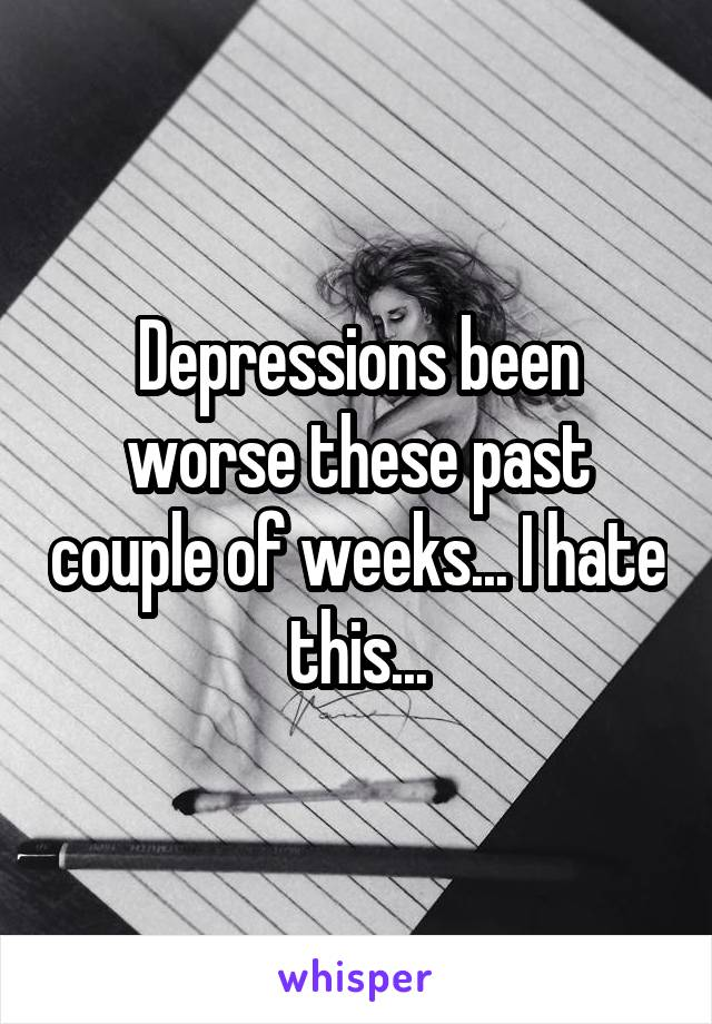 Depressions been worse these past couple of weeks... I hate this...
