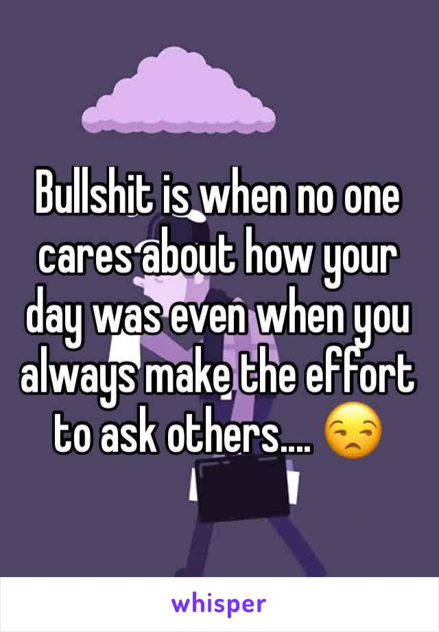 Bullshit is when no one cares about how your day was even when you always make the effort to ask others.... 😒