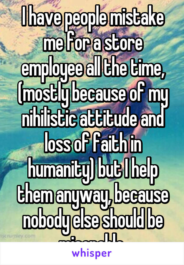 I have people mistake me for a store employee all the time, (mostly because of my nihilistic attitude and loss of faith in humanity) but I help them anyway, because nobody else should be miserable