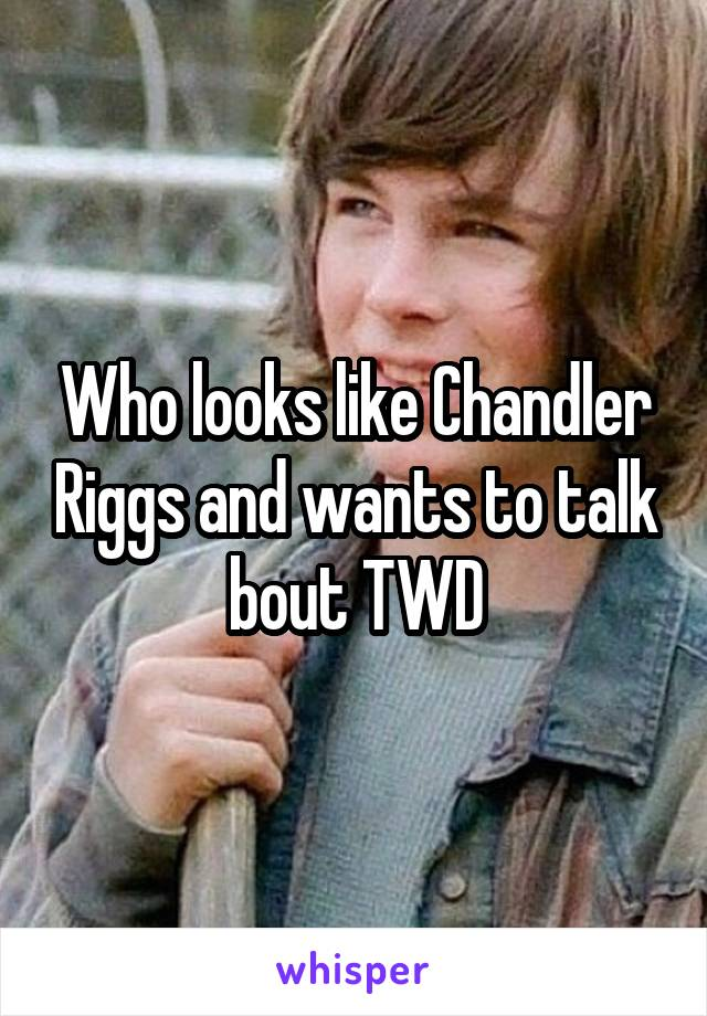 Who looks like Chandler Riggs and wants to talk bout TWD