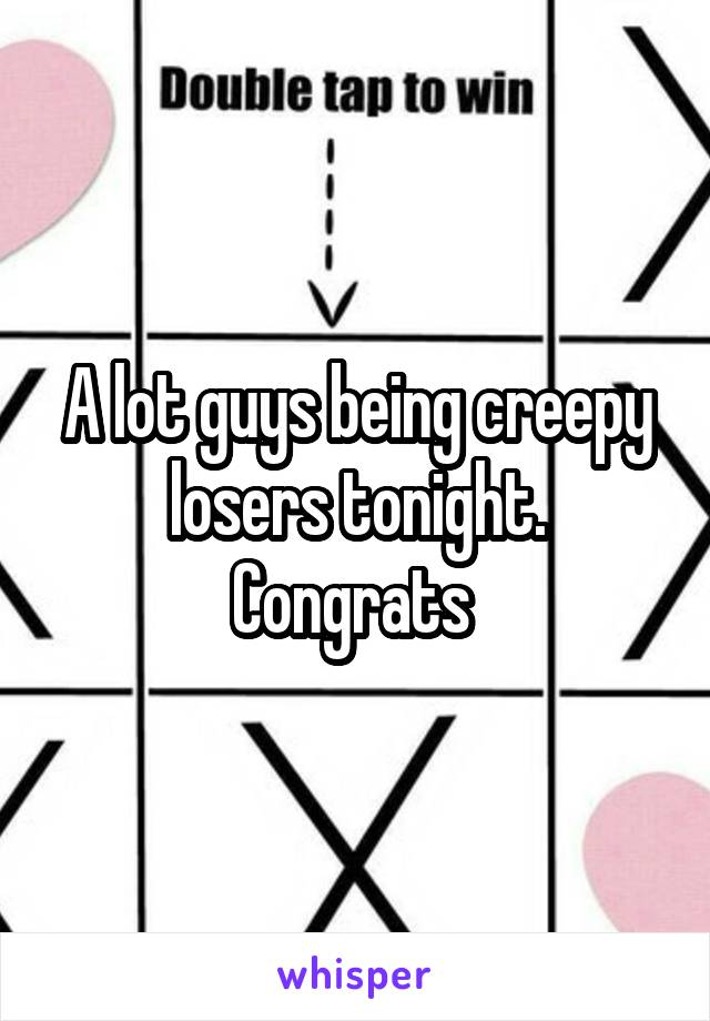 A lot guys being creepy losers tonight. Congrats