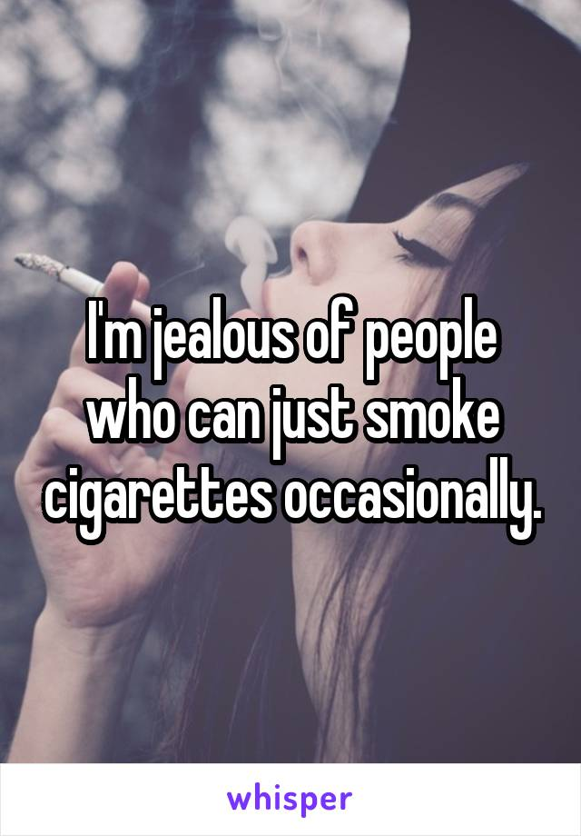 I'm jealous of people who can just smoke cigarettes occasionally.